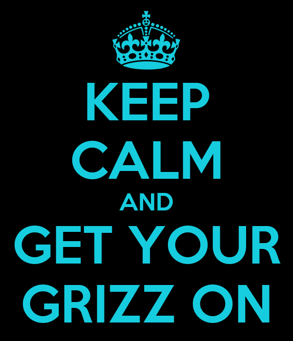 KEEP CALM AND GET YOUR GRIZZ ON