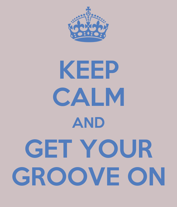 KEEP CALM AND GET YOUR GROOVE ON