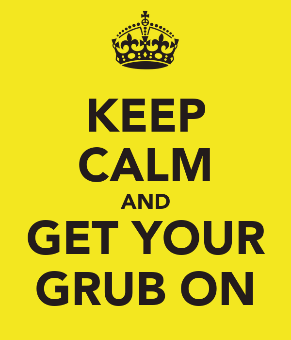 KEEP CALM AND GET YOUR GRUB ON