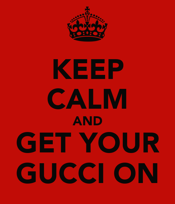 KEEP CALM AND GET YOUR GUCCI ON