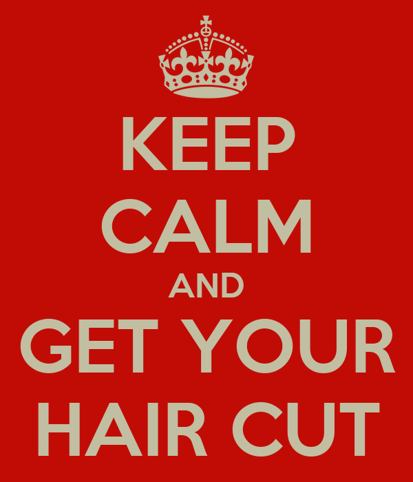 KEEP CALM AND GET YOUR HAIR CUT