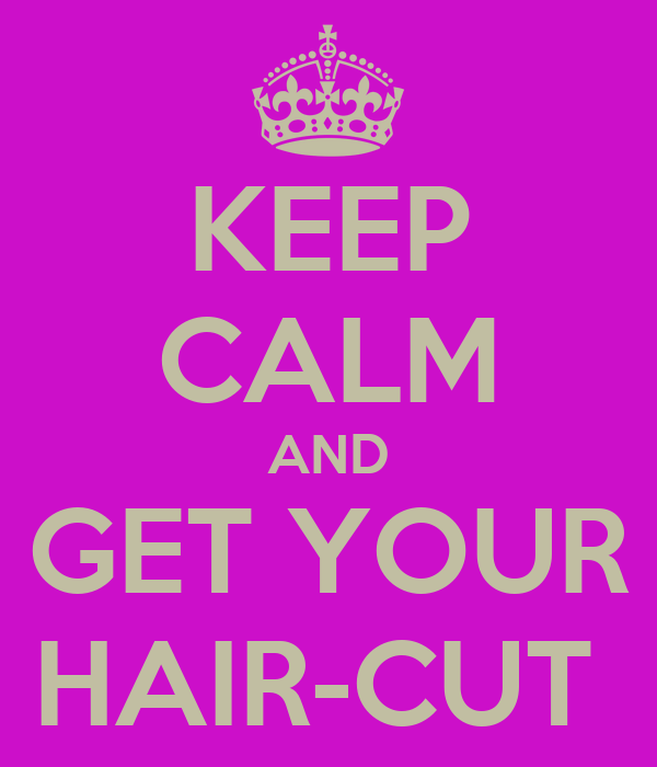 KEEP CALM AND GET YOUR HAIR-CUT