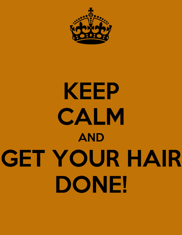 KEEP CALM AND GET YOUR HAIR DONE!