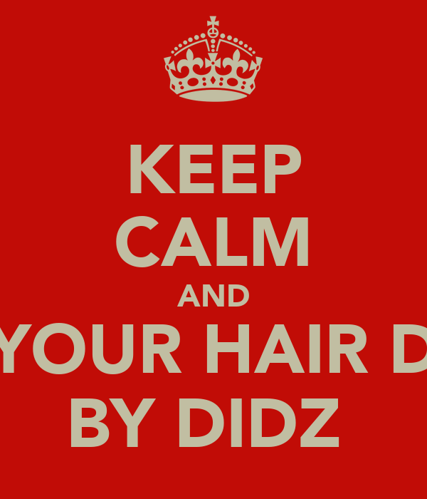 KEEP CALM AND GET YOUR HAIR DONE BY DIDZ