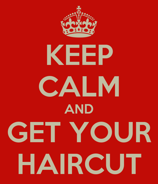 KEEP CALM AND GET YOUR HAIRCUT