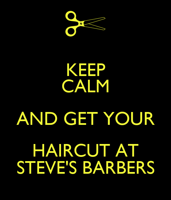 KEEP CALM AND GET YOUR HAIRCUT AT STEVE'S BARBERS