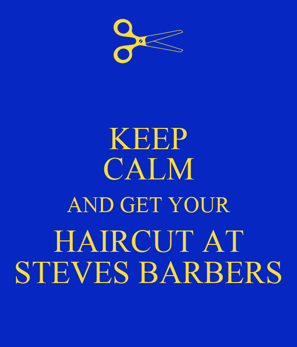 KEEP CALM AND GET YOUR HAIRCUT AT STEVES BARBERS