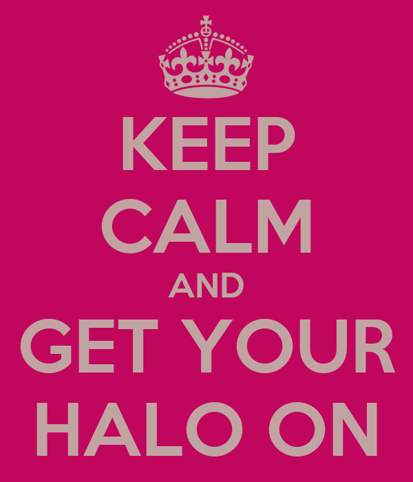 KEEP CALM AND GET YOUR HALO ON