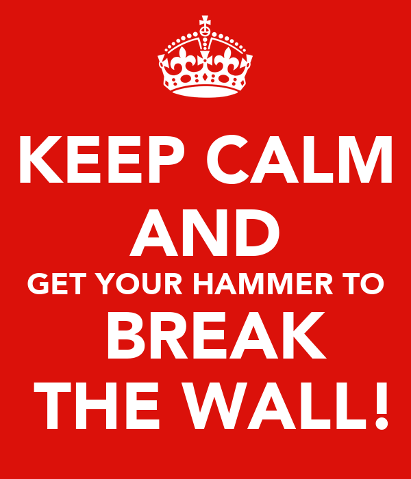 KEEP CALM AND GET YOUR HAMMER TO  BREAK  THE WALL!