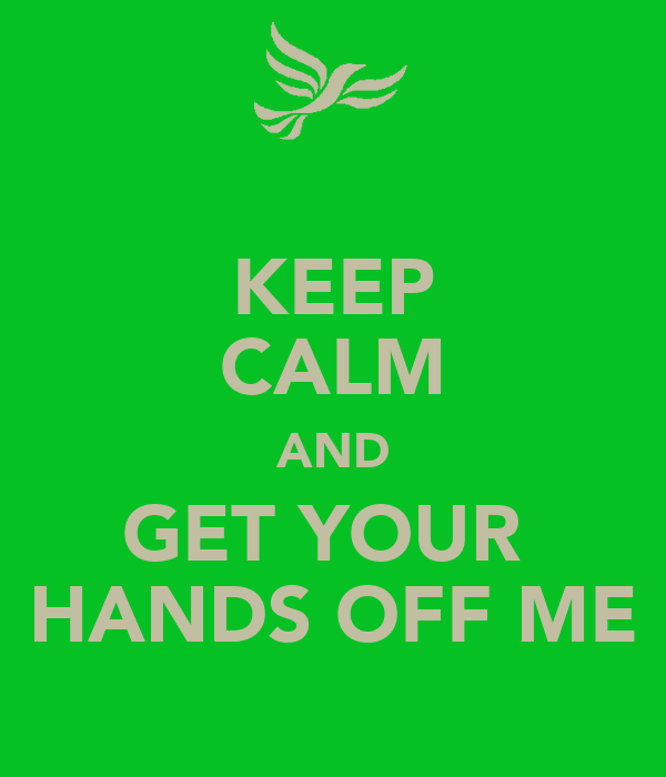 KEEP CALM AND GET YOUR  HANDS OFF ME