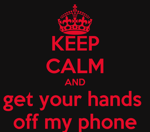 KEEP CALM AND get your hands  off my phone