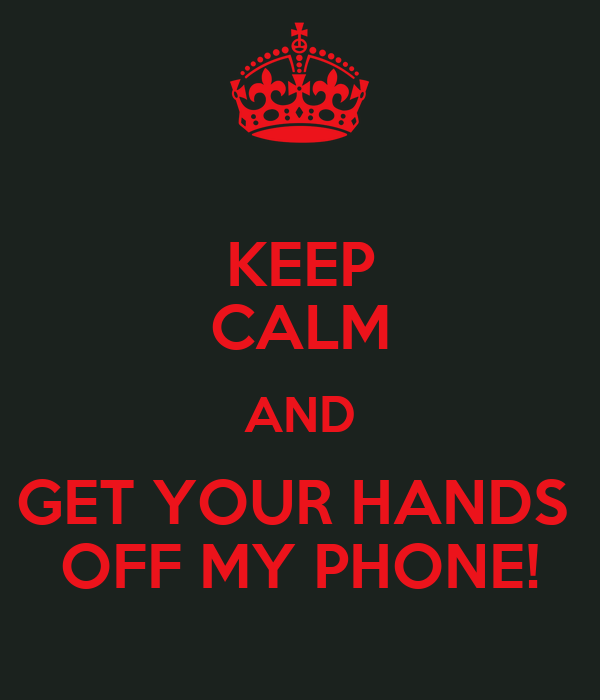KEEP CALM AND GET YOUR HANDS  OFF MY PHONE!