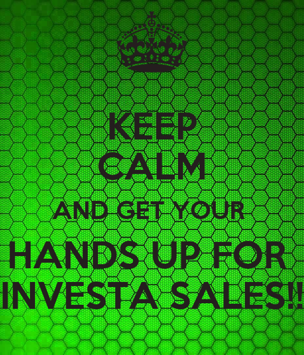 KEEP CALM AND GET YOUR  HANDS UP FOR  INVESTA SALES!!