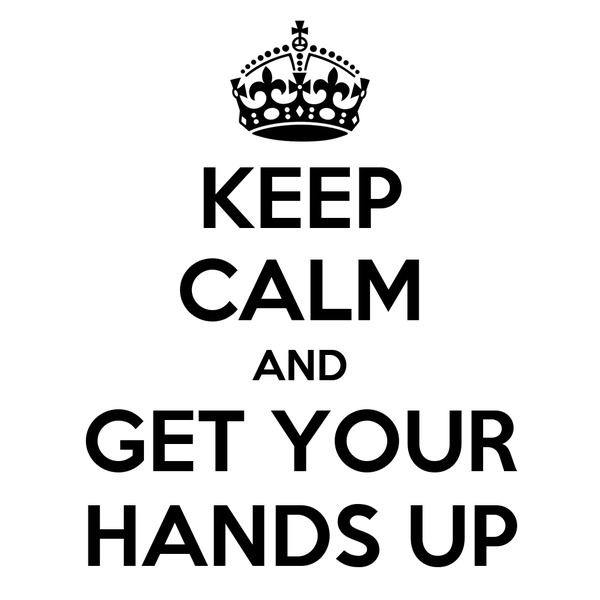KEEP CALM AND GET YOUR HANDS UP