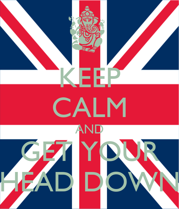 KEEP CALM AND GET YOUR HEAD DOWN