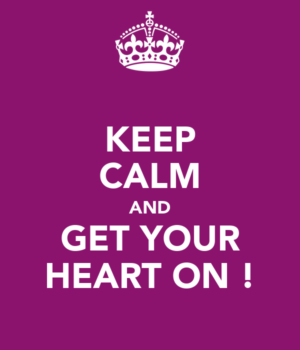 KEEP CALM AND GET YOUR HEART ON !