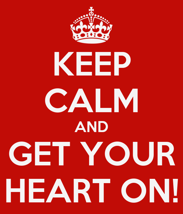 KEEP CALM AND GET YOUR HEART ON!