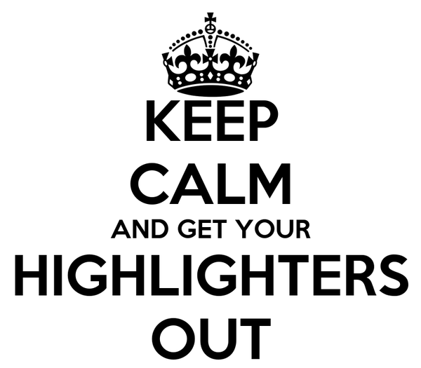 KEEP CALM AND GET YOUR HIGHLIGHTERS OUT