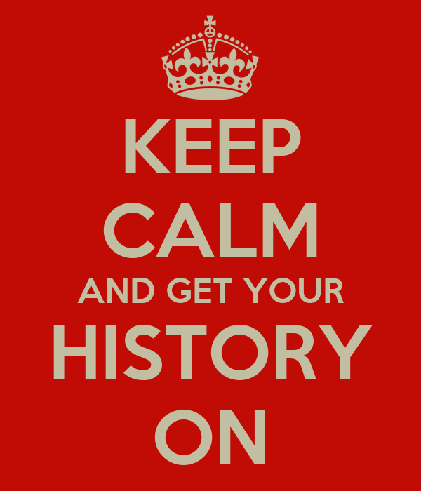 KEEP CALM AND GET YOUR HISTORY ON
