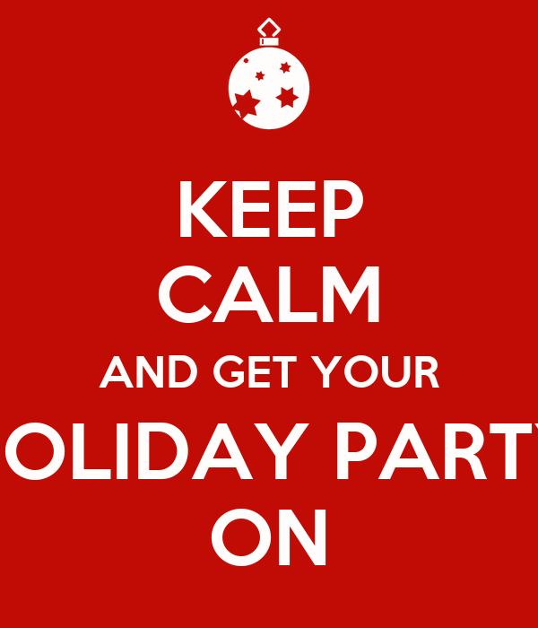 KEEP CALM AND GET YOUR HOLIDAY PARTY ON