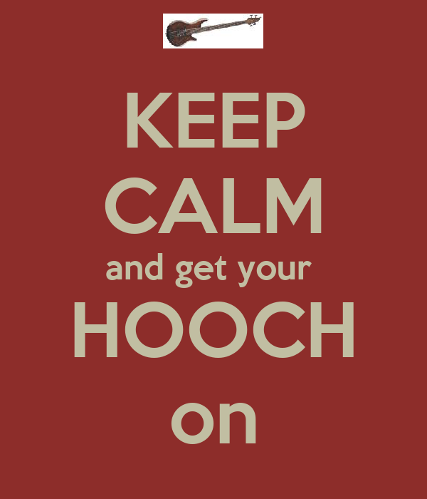 KEEP CALM and get your  HOOCH on