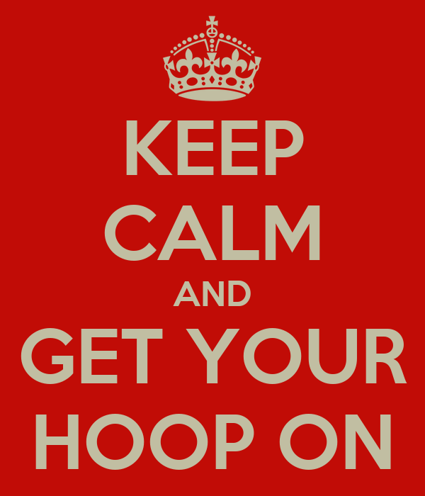 KEEP CALM AND GET YOUR HOOP ON