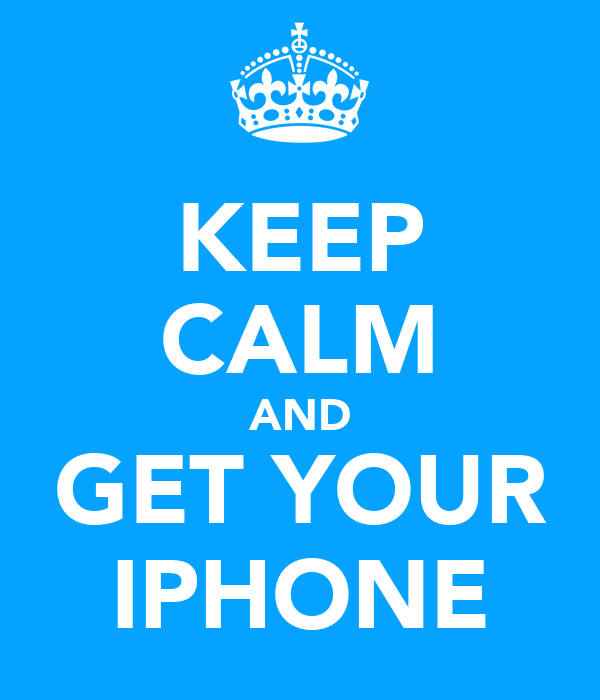 KEEP CALM AND GET YOUR IPHONE