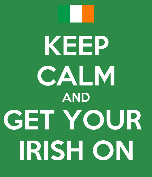 KEEP CALM AND GET YOUR  IRISH ON