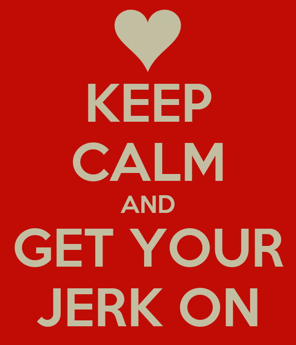 KEEP CALM AND GET YOUR JERK ON