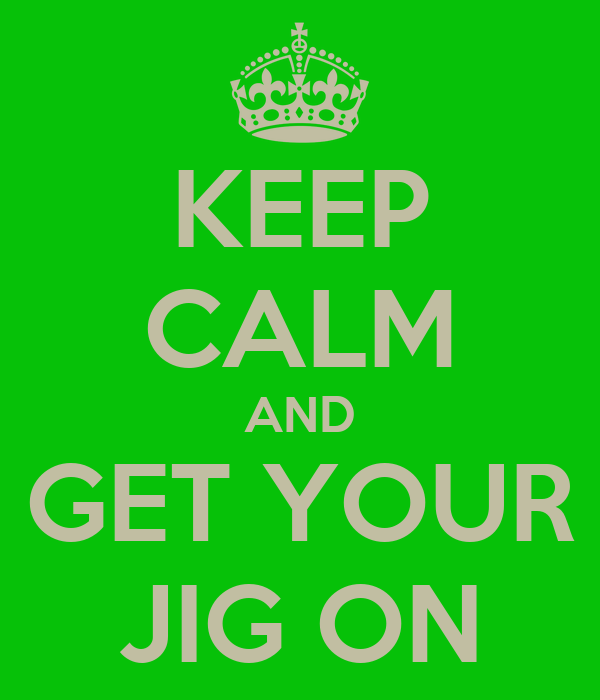 KEEP CALM AND GET YOUR JIG ON
