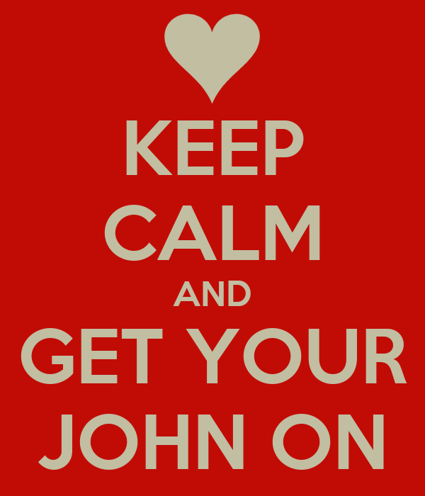 KEEP CALM AND GET YOUR JOHN ON