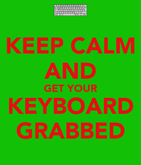 KEEP CALM AND GET YOUR KEYBOARD GRABBED