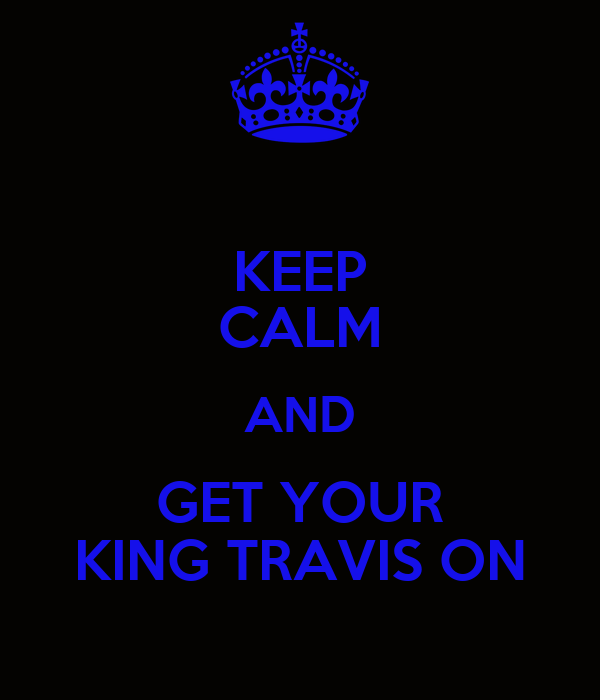 KEEP CALM AND GET YOUR KING TRAVIS ON