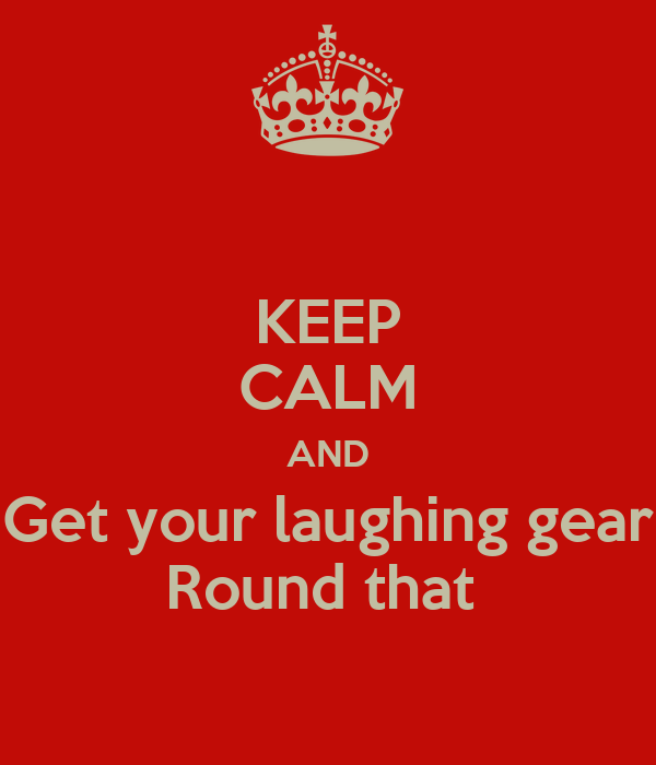 KEEP CALM AND Get your laughing gear Round that
