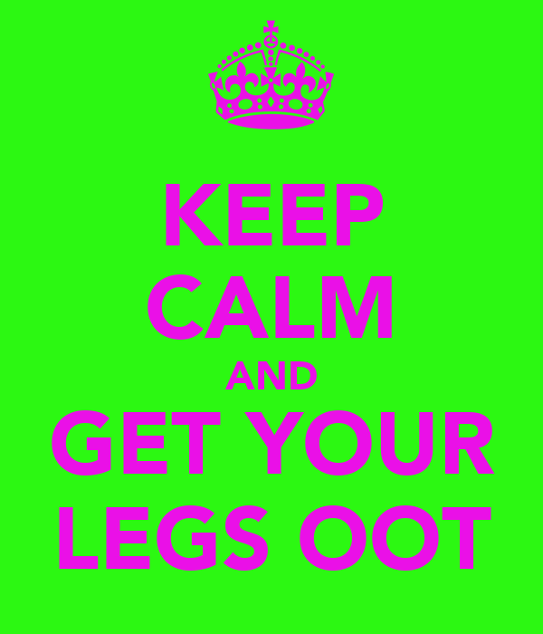 KEEP CALM AND GET YOUR LEGS OOT