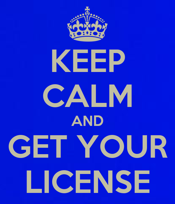 KEEP CALM AND GET YOUR LICENSE