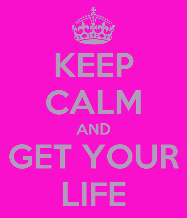 KEEP CALM AND GET YOUR LIFE