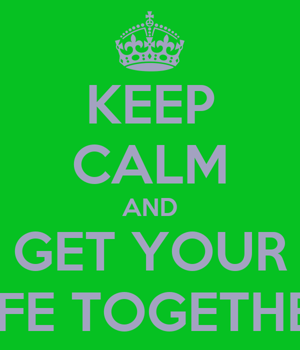 KEEP CALM AND GET YOUR LIFE TOGETHER