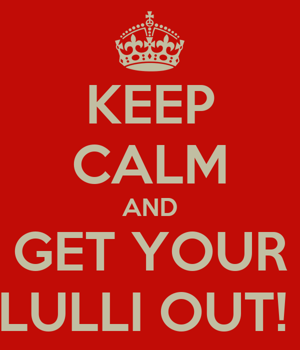 KEEP CALM AND GET YOUR LULLI OUT!
