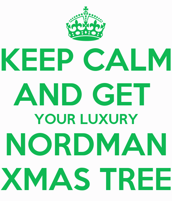 KEEP CALM AND GET  YOUR LUXURY NORDMAN XMAS TREE