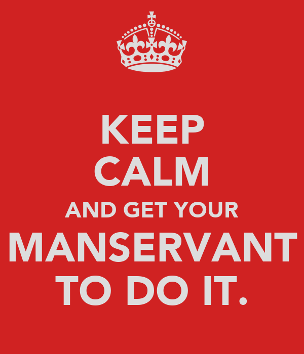 KEEP CALM AND GET YOUR MANSERVANT TO DO IT.