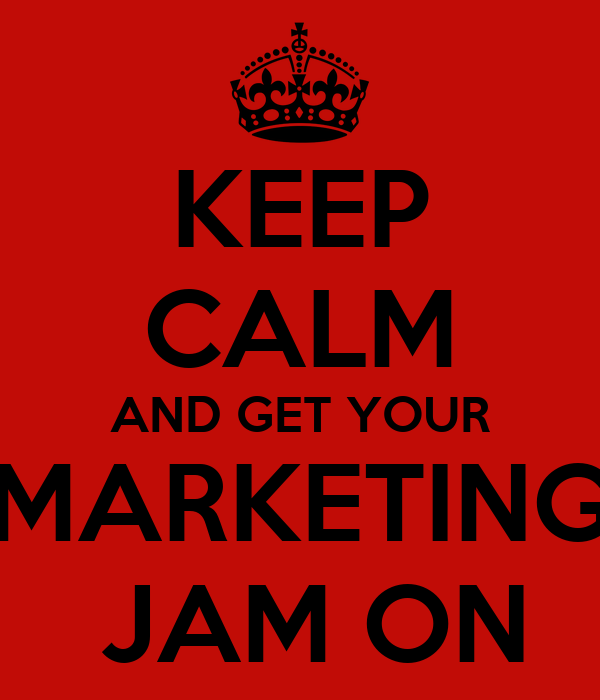 KEEP CALM AND GET YOUR MARKETING  JAM ON