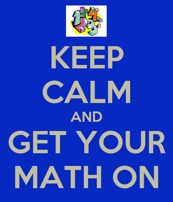 KEEP CALM AND GET YOUR MATH ON