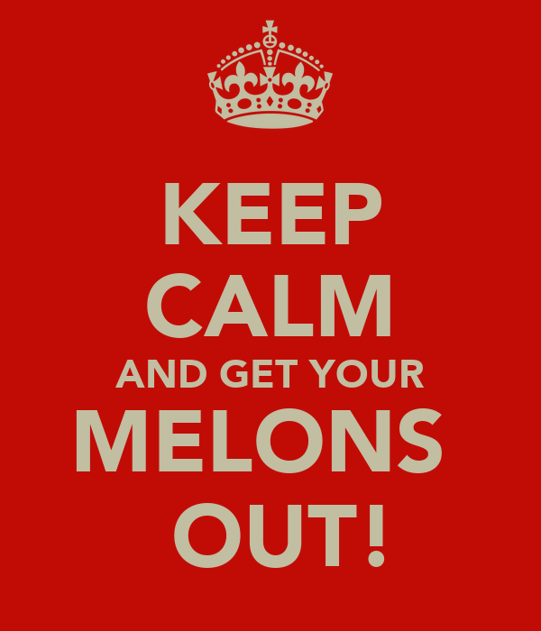 KEEP CALM AND GET YOUR MELONS   OUT!