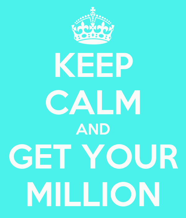 KEEP CALM AND GET YOUR MILLION