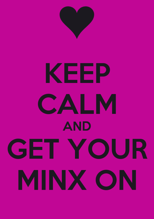 KEEP CALM AND GET YOUR MINX ON