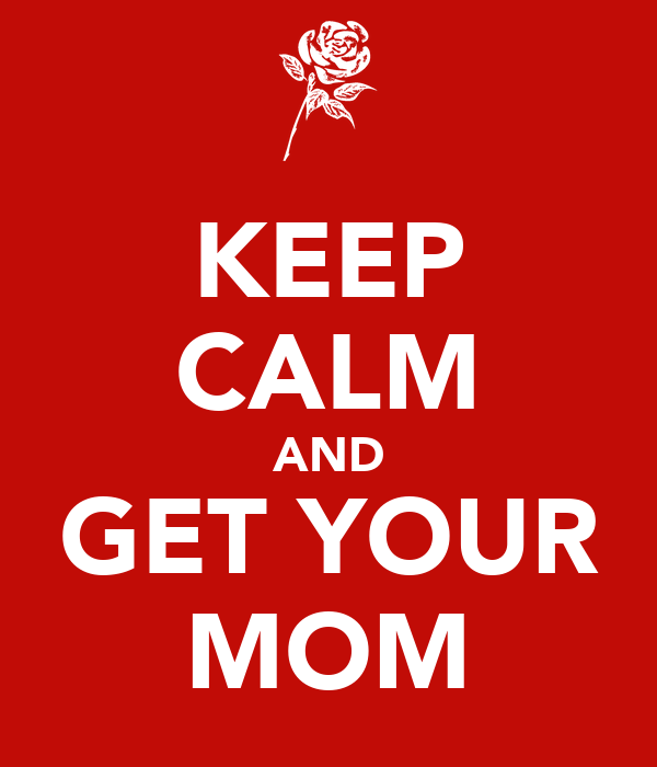 KEEP CALM AND GET YOUR MOM