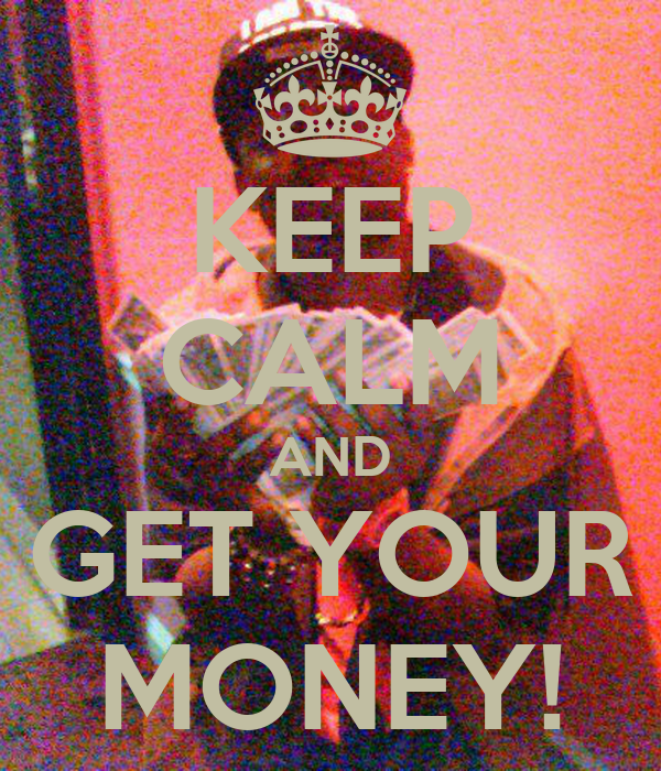 KEEP CALM AND GET YOUR MONEY!