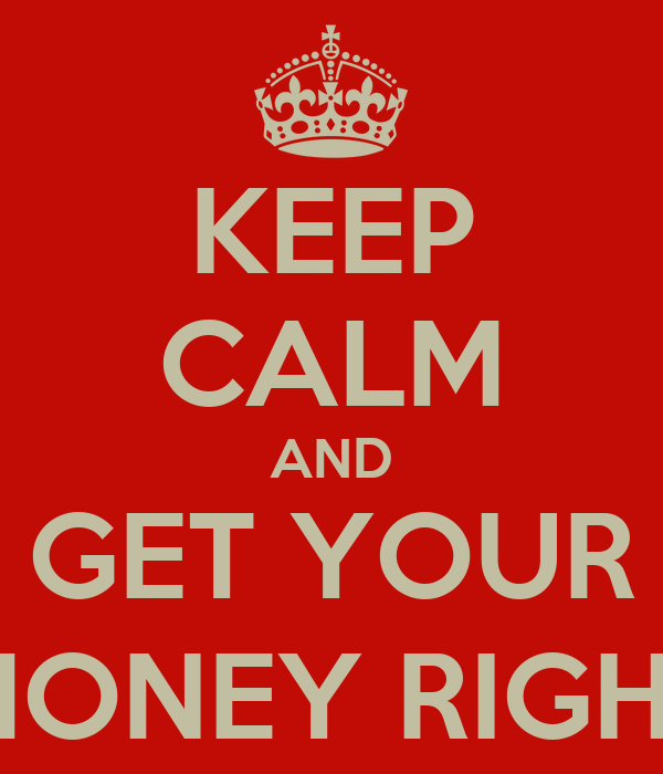 KEEP CALM AND GET YOUR $MONEY RIGHT$