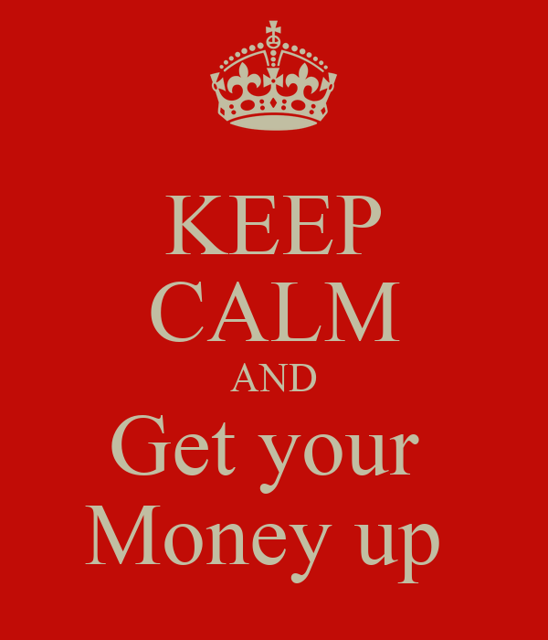 KEEP CALM AND Get your  Money up